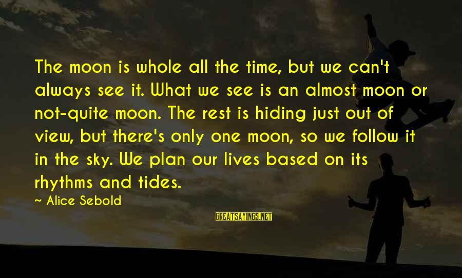 Almost There But Not Quite Sayings By Alice Sebold: The moon is whole all the time, but we can't always see it. What we