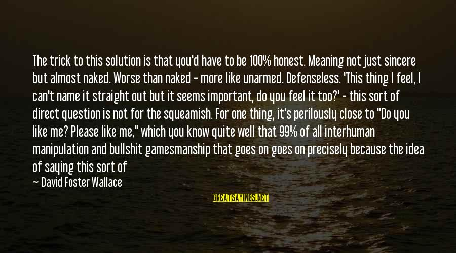 Almost There But Not Quite Sayings By David Foster Wallace: The trick to this solution is that you'd have to be 100% honest. Meaning not