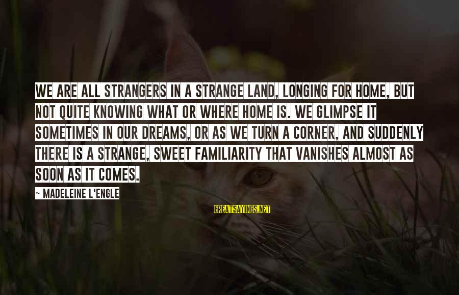 Almost There But Not Quite Sayings By Madeleine L'Engle: We are all strangers in a strange land, longing for home, but not quite knowing