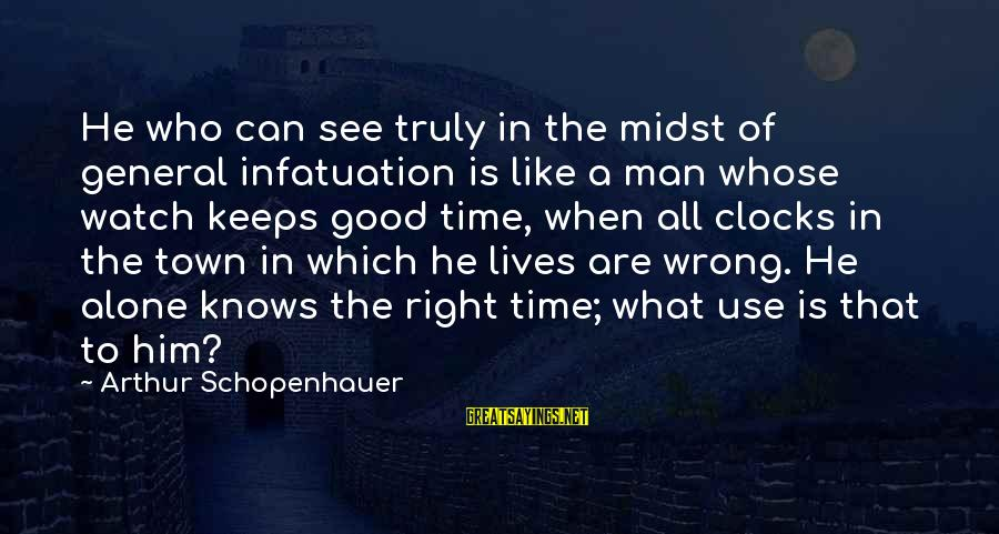 Alone Time Is Good Sayings By Arthur Schopenhauer: He who can see truly in the midst of general infatuation is like a man