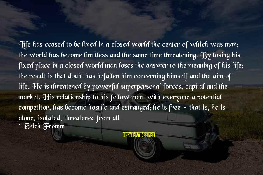 Alone Time Is Good Sayings By Erich Fromm: Life has ceased to be lived in a closed world the center of which was