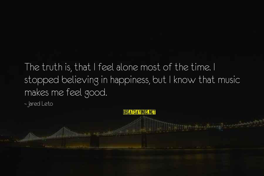 Alone Time Is Good Sayings By Jared Leto: The truth is, that I feel alone most of the time. I stopped believing in