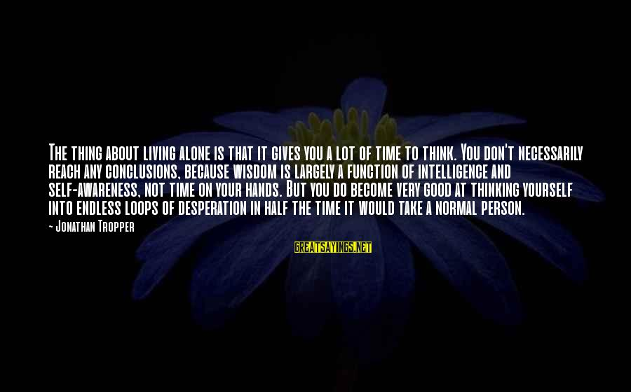 Alone Time Is Good Sayings By Jonathan Tropper: The thing about living alone is that it gives you a lot of time to