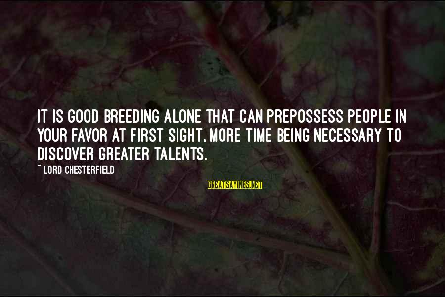 Alone Time Is Good Sayings By Lord Chesterfield: It is good breeding alone that can prepossess people in your favor at first sight,