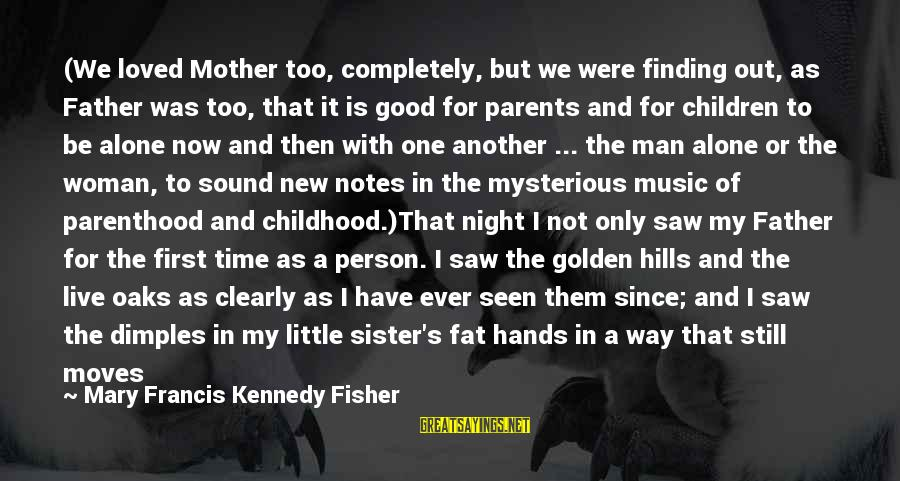 Alone Time Is Good Sayings By Mary Francis Kennedy Fisher: (We loved Mother too, completely, but we were finding out, as Father was too, that