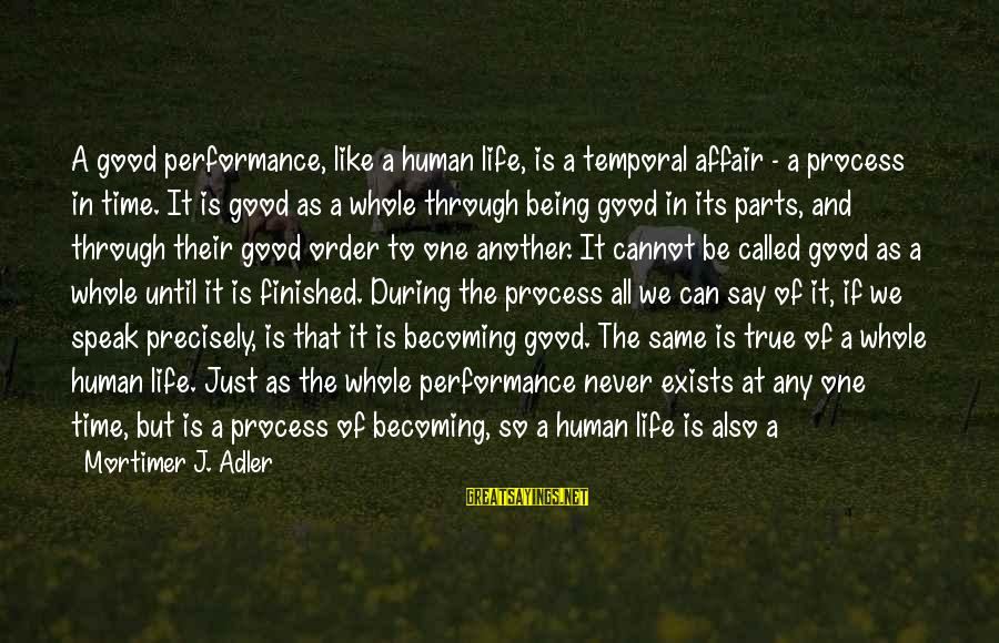 Alone Time Is Good Sayings By Mortimer J. Adler: A good performance, like a human life, is a temporal affair - a process in