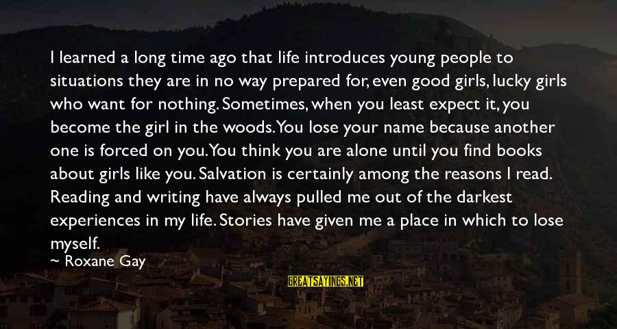 Alone Time Is Good Sayings By Roxane Gay: I learned a long time ago that life introduces young people to situations they are