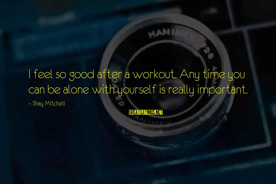 Alone Time Is Good Sayings By Shay Mitchell: I feel so good after a workout. Any time you can be alone with yourself