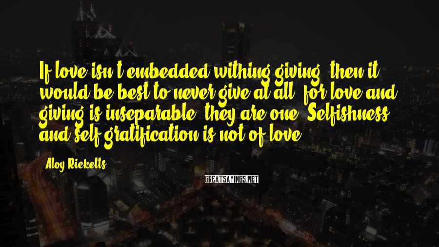 Aloy Ricketts Sayings: If love isn't embedded withing giving, then it would be best to never give at