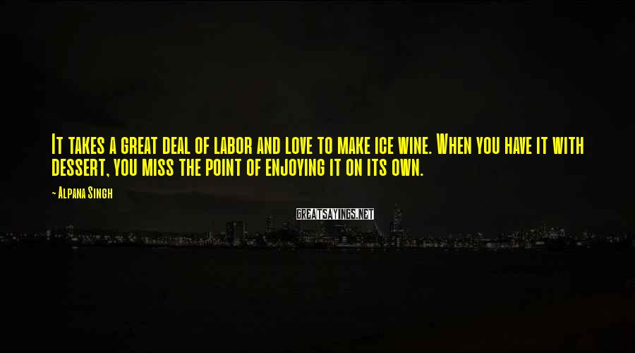 Alpana Singh Sayings: It takes a great deal of labor and love to make ice wine. When you