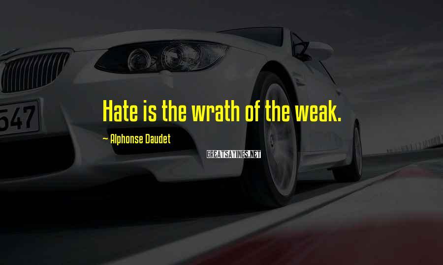 Alphonse Daudet Sayings: Hate is the wrath of the weak.