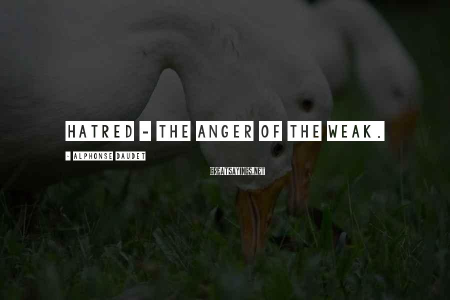 Alphonse Daudet Sayings: Hatred - The anger of the weak.