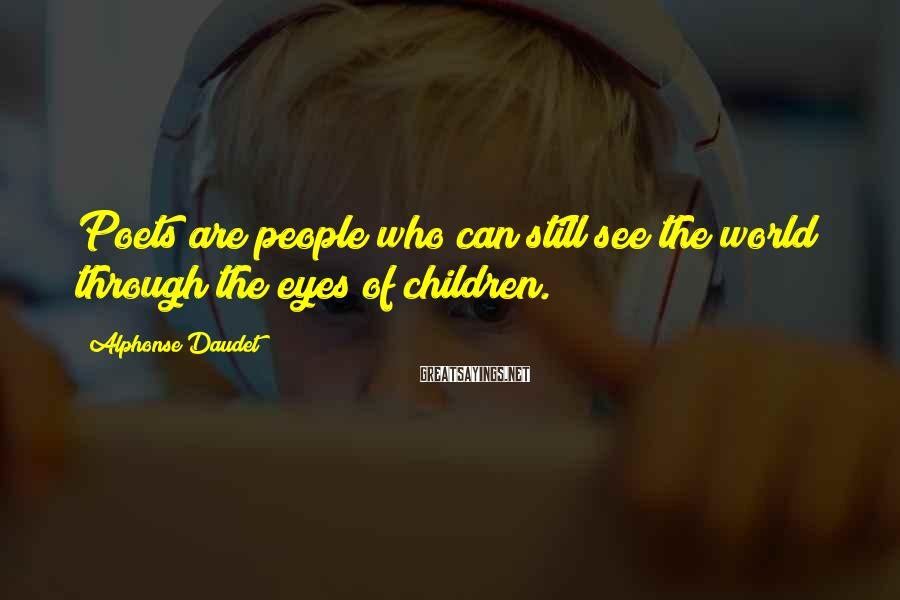 Alphonse Daudet Sayings: Poets are people who can still see the world through the eyes of children.