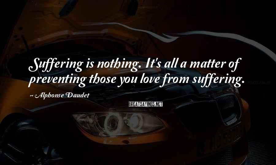 Alphonse Daudet Sayings: Suffering is nothing. It's all a matter of preventing those you love from suffering.