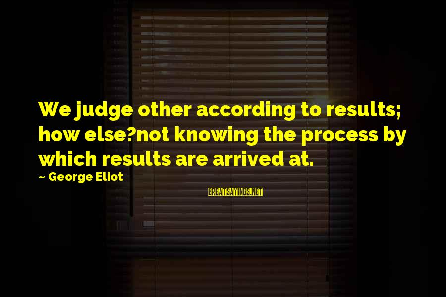 Alta Consigna Sayings By George Eliot: We judge other according to results; how else?not knowing the process by which results are