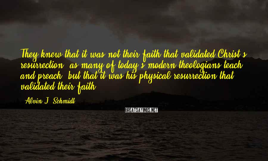 Alvin J. Schmidt Sayings: They knew that it was not their faith that validated Christ's resurrection, as many of