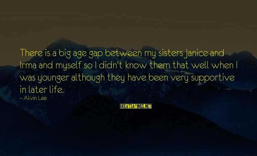 Alvin Lee Sayings By Alvin Lee: There is a big age gap between my sisters Janice and Irma and myself so