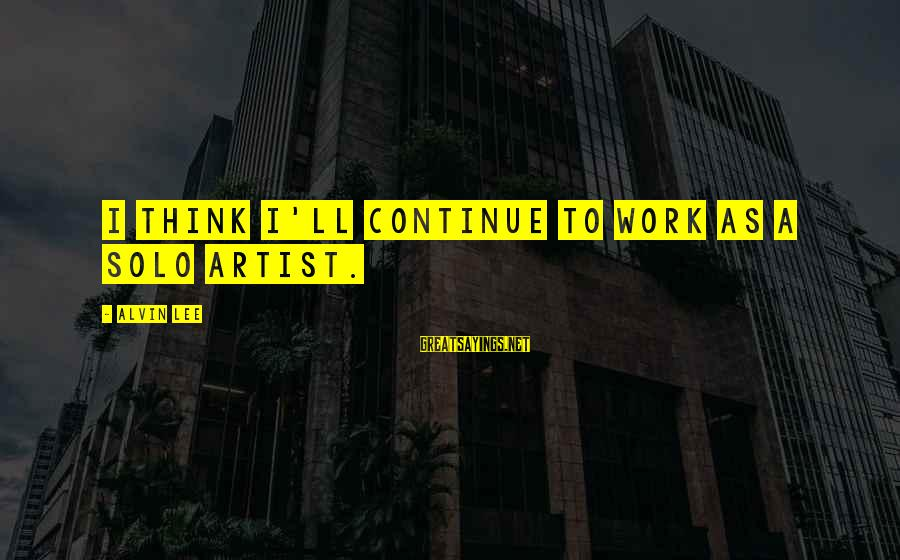 Alvin Lee Sayings By Alvin Lee: I think I'll continue to work as a solo artist.