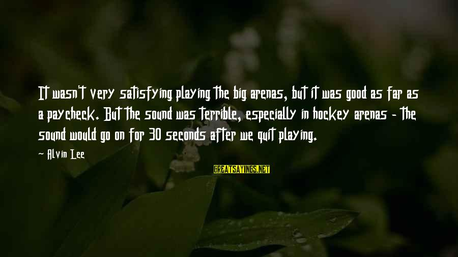 Alvin Lee Sayings By Alvin Lee: It wasn't very satisfying playing the big arenas, but it was good as far as