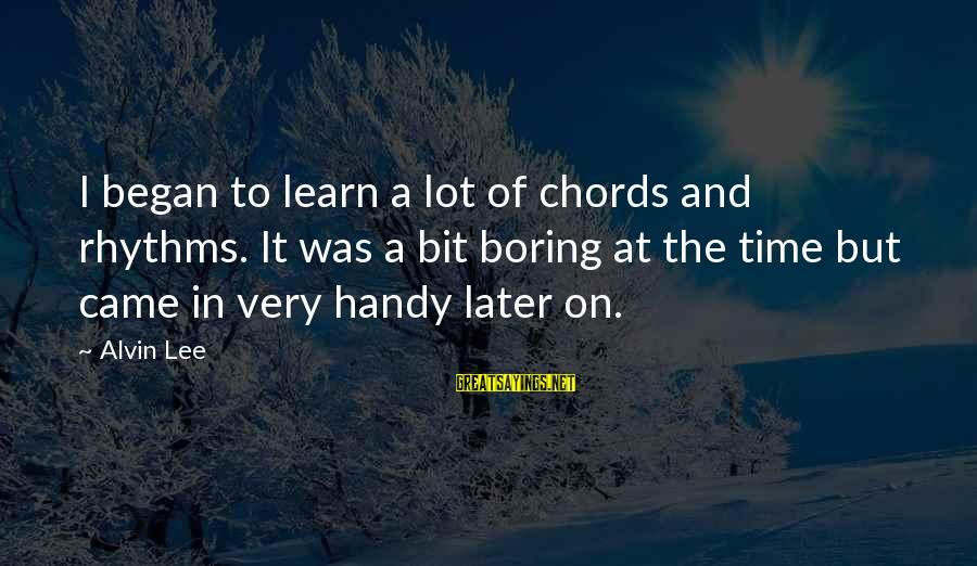 Alvin Lee Sayings By Alvin Lee: I began to learn a lot of chords and rhythms. It was a bit boring