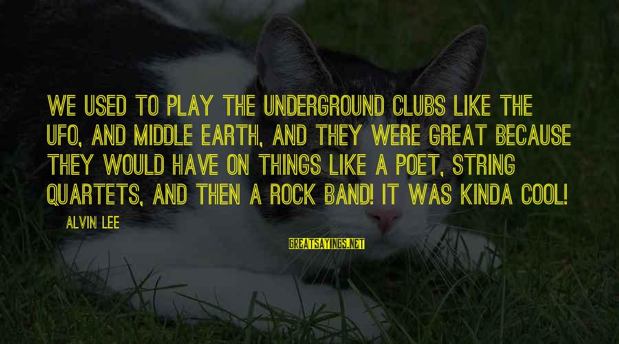 Alvin Lee Sayings By Alvin Lee: We used to play the underground clubs like the UFO, and Middle Earth, and they