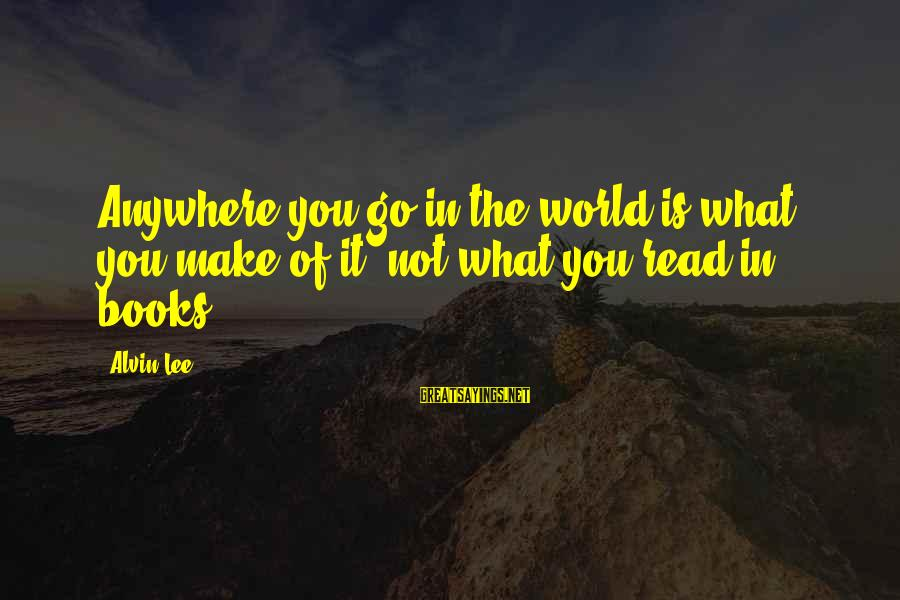 Alvin Lee Sayings By Alvin Lee: Anywhere you go in the world is what you make of it, not what you
