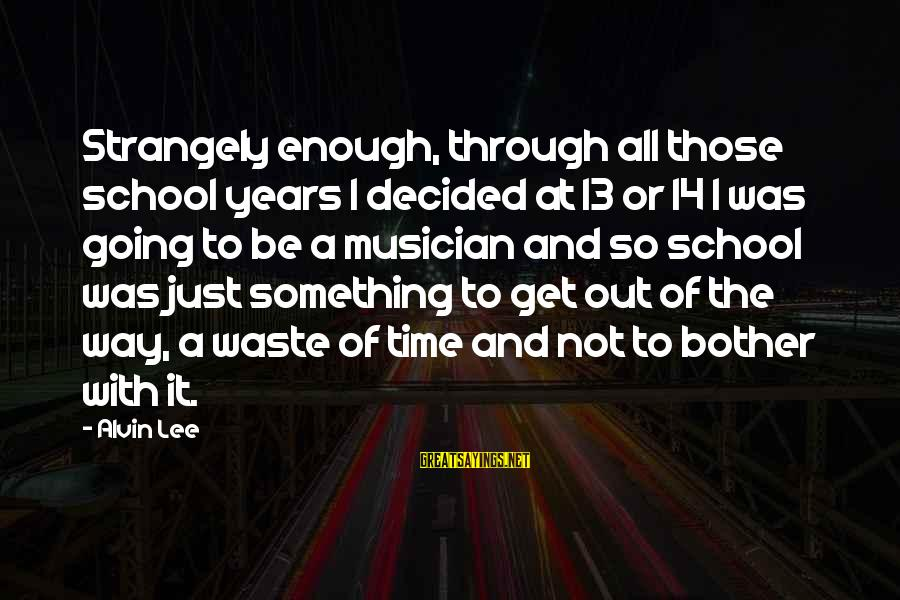 Alvin Lee Sayings By Alvin Lee: Strangely enough, through all those school years I decided at 13 or 14 I was