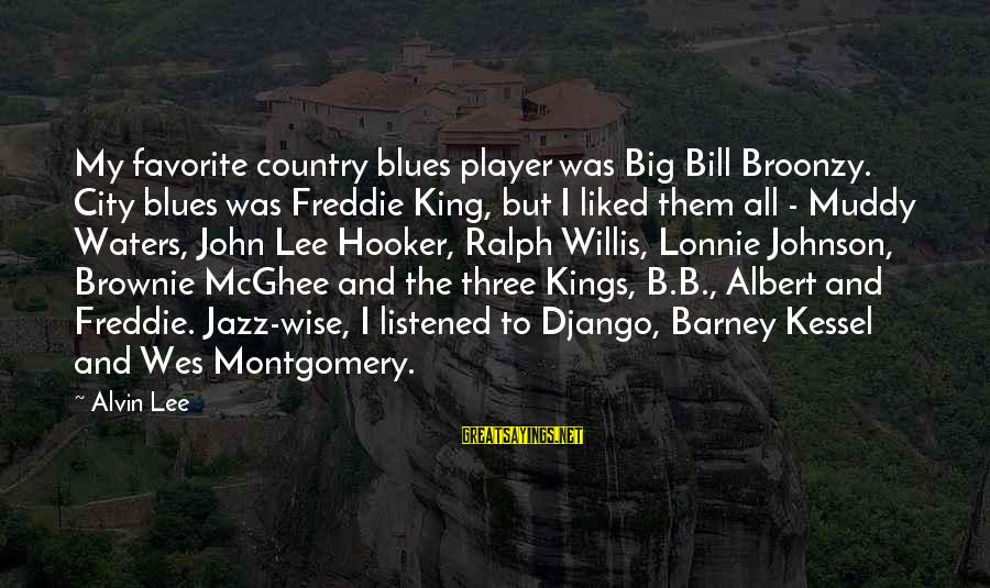 Alvin Lee Sayings By Alvin Lee: My favorite country blues player was Big Bill Broonzy. City blues was Freddie King, but
