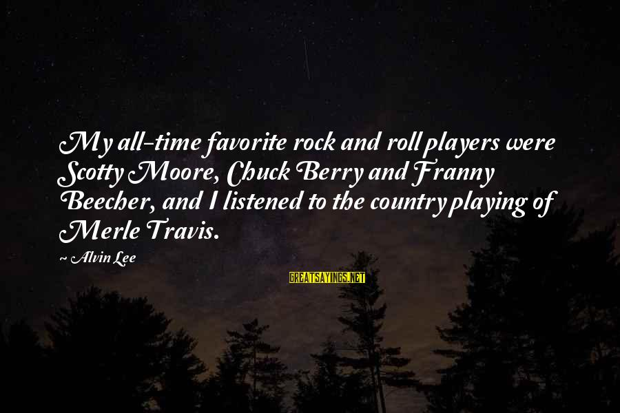 Alvin Lee Sayings By Alvin Lee: My all-time favorite rock and roll players were Scotty Moore, Chuck Berry and Franny Beecher,