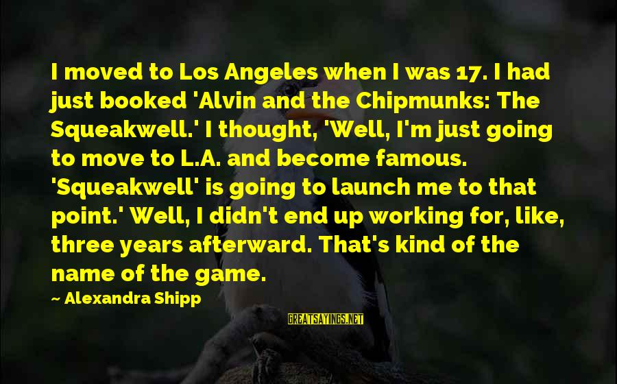 Alvin's Sayings By Alexandra Shipp: I moved to Los Angeles when I was 17. I had just booked 'Alvin and
