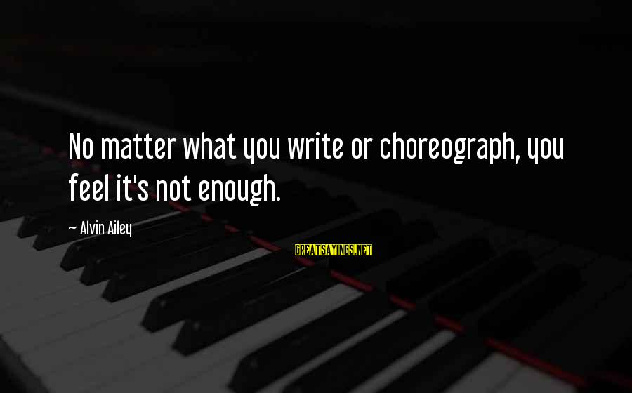 Alvin's Sayings By Alvin Ailey: No matter what you write or choreograph, you feel it's not enough.