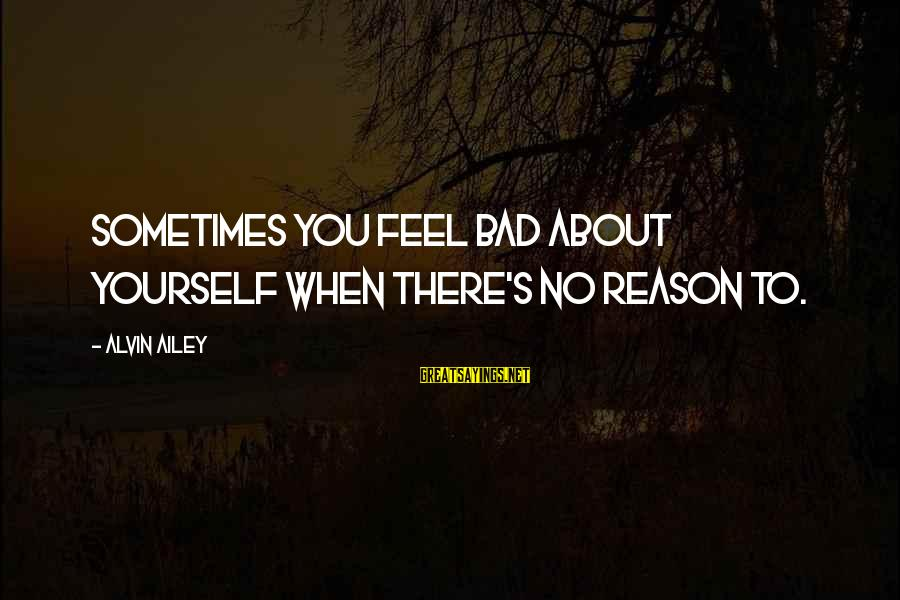 Alvin's Sayings By Alvin Ailey: Sometimes you feel bad about yourself when there's no reason to.
