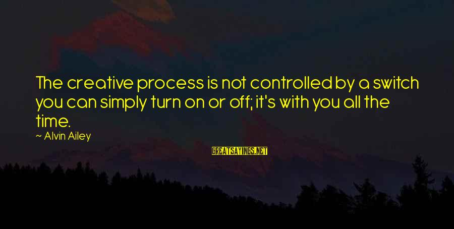 Alvin's Sayings By Alvin Ailey: The creative process is not controlled by a switch you can simply turn on or