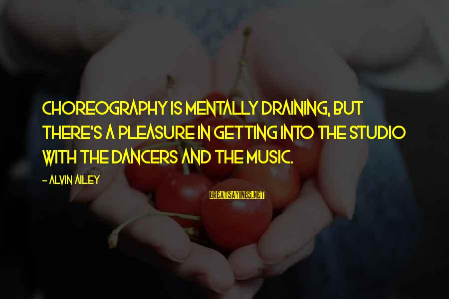 Alvin's Sayings By Alvin Ailey: Choreography is mentally draining, but there's a pleasure in getting into the studio with the