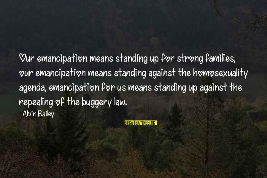 Alvin's Sayings By Alvin Bailey: Our emancipation means standing up for strong families, our emancipation means standing against the homosexuality
