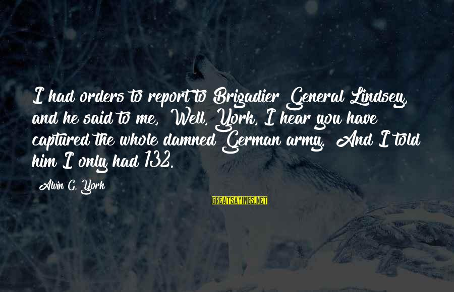 """Alvin's Sayings By Alvin C. York: I had orders to report to Brigadier General Lindsey, and he said to me, """"Well,"""