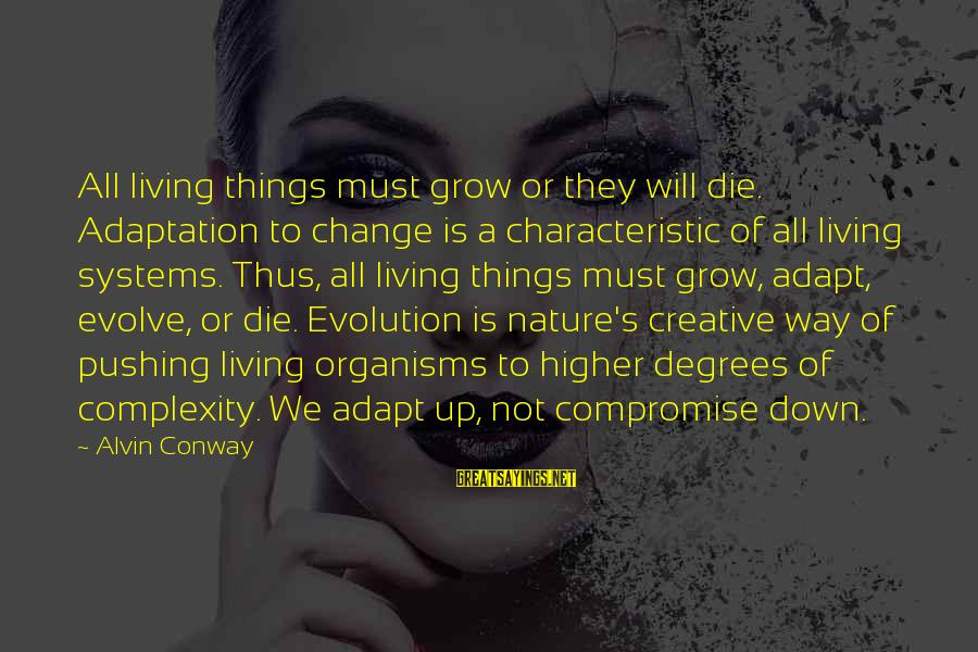 Alvin's Sayings By Alvin Conway: All living things must grow or they will die. Adaptation to change is a characteristic