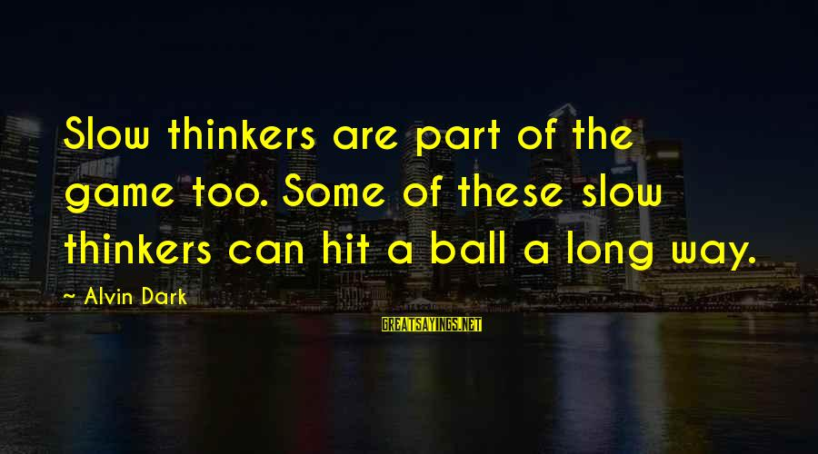 Alvin's Sayings By Alvin Dark: Slow thinkers are part of the game too. Some of these slow thinkers can hit