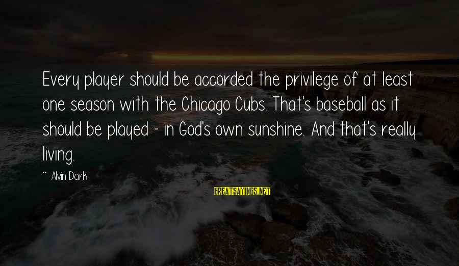 Alvin's Sayings By Alvin Dark: Every player should be accorded the privilege of at least one season with the Chicago