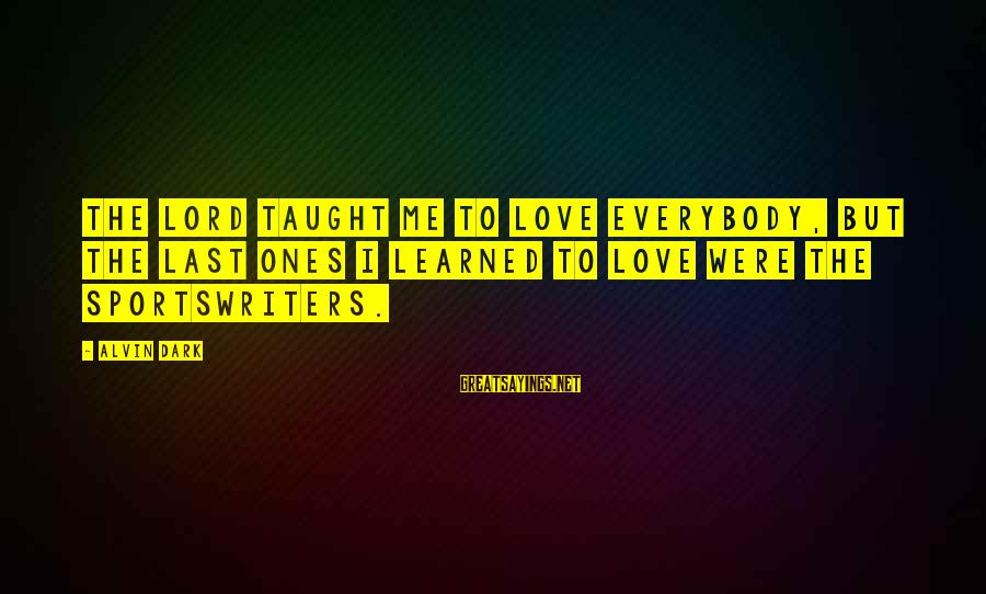 Alvin's Sayings By Alvin Dark: The Lord taught me to love everybody, but the last ones I learned to love