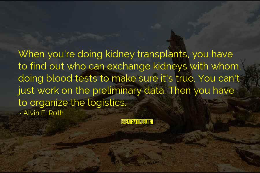 Alvin's Sayings By Alvin E. Roth: When you're doing kidney transplants, you have to find out who can exchange kidneys with
