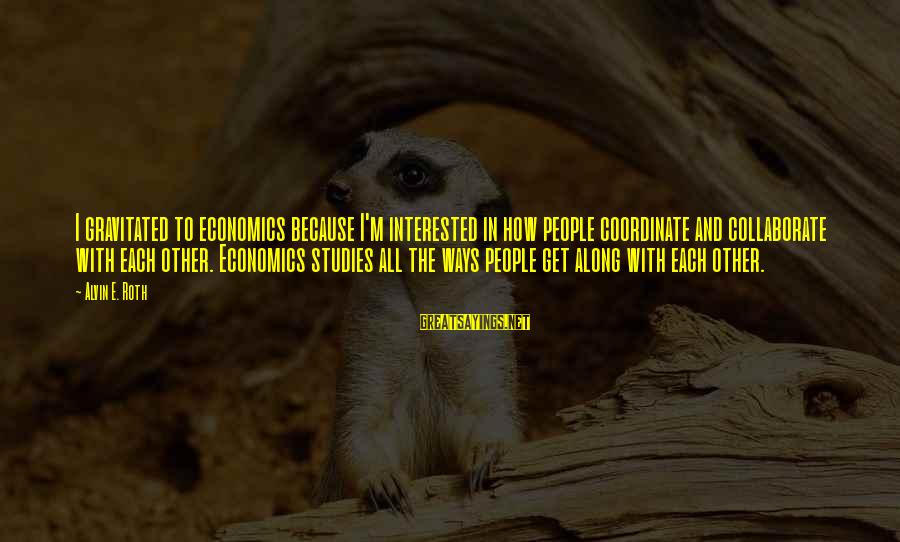 Alvin's Sayings By Alvin E. Roth: I gravitated to economics because I'm interested in how people coordinate and collaborate with each