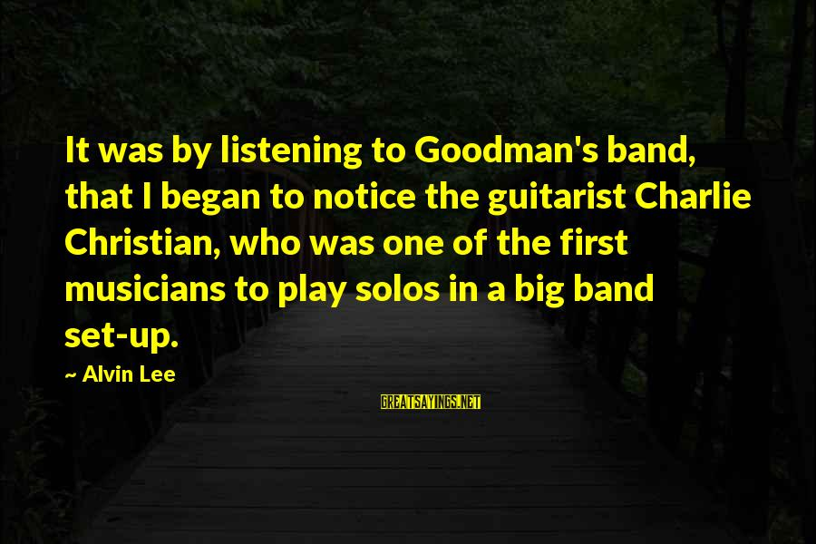 Alvin's Sayings By Alvin Lee: It was by listening to Goodman's band, that I began to notice the guitarist Charlie