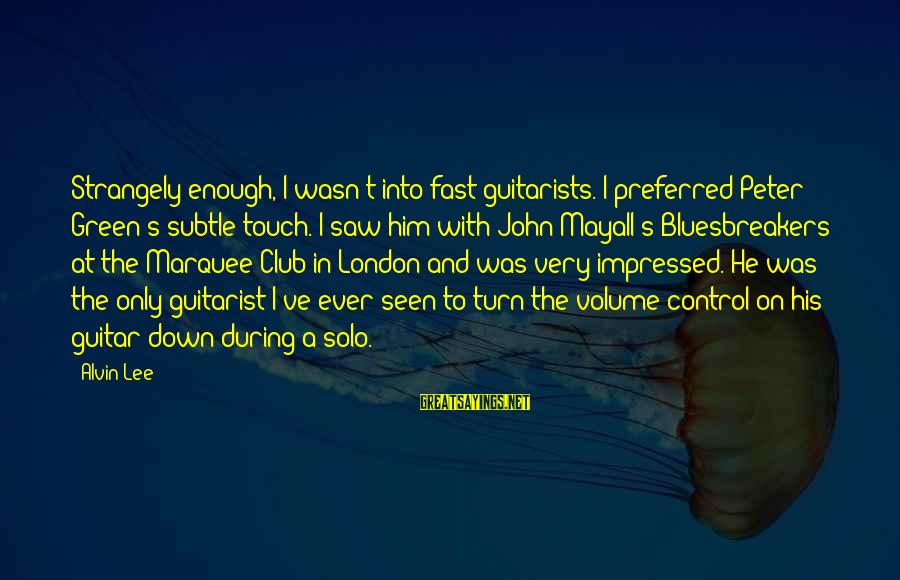 Alvin's Sayings By Alvin Lee: Strangely enough, I wasn't into fast guitarists. I preferred Peter Green's subtle touch. I saw