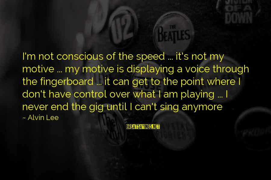 Alvin's Sayings By Alvin Lee: I'm not conscious of the speed ... it's not my motive ... my motive is