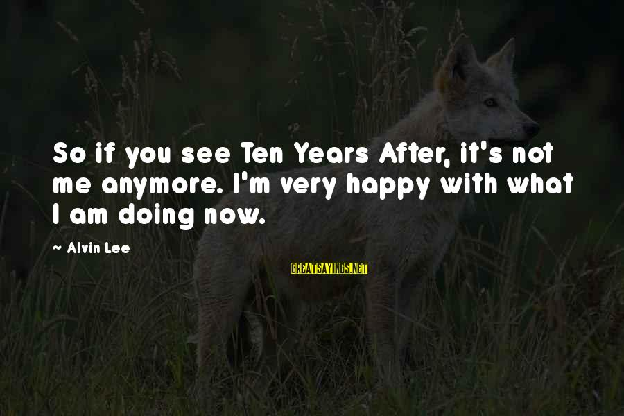 Alvin's Sayings By Alvin Lee: So if you see Ten Years After, it's not me anymore. I'm very happy with