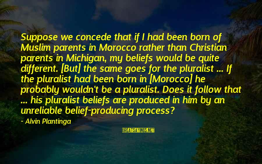 Alvin's Sayings By Alvin Plantinga: Suppose we concede that if I had been born of Muslim parents in Morocco rather