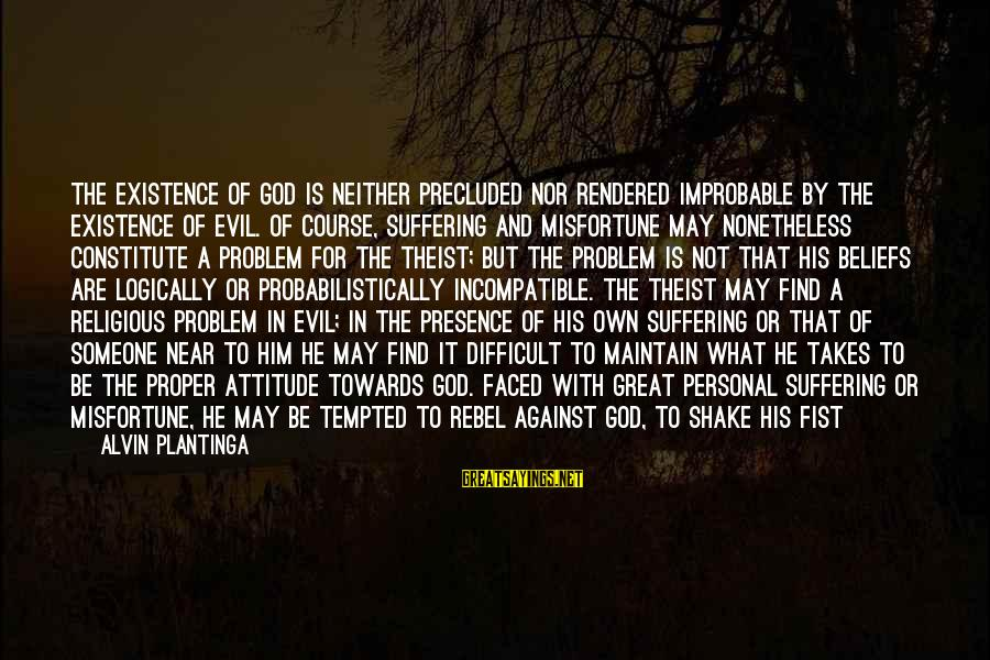 Alvin's Sayings By Alvin Plantinga: The existence of God is neither precluded nor rendered improbable by the existence of evil.