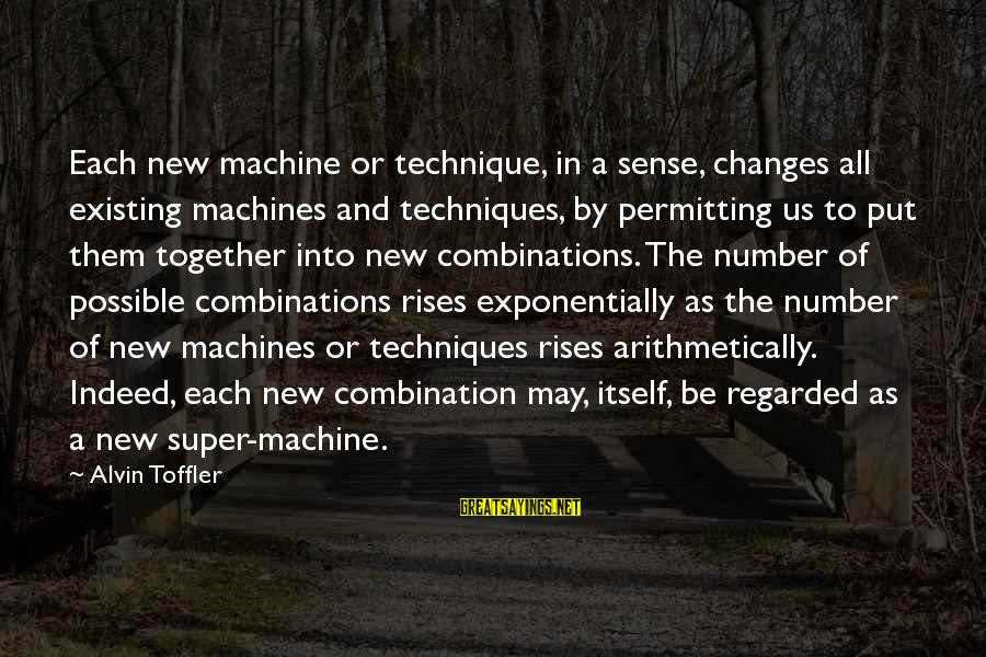 Alvin's Sayings By Alvin Toffler: Each new machine or technique, in a sense, changes all existing machines and techniques, by