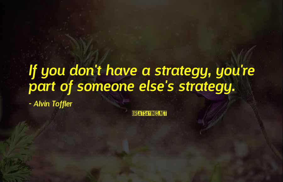 Alvin's Sayings By Alvin Toffler: If you don't have a strategy, you're part of someone else's strategy.